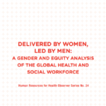 Delivered by Women, Led by Men: A Gender and Equity Analysis of the Global Health and Social Workforce